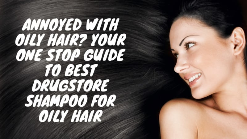 One Stop Guide To 6 Best Drugstore Shampoo For Oily Hair
