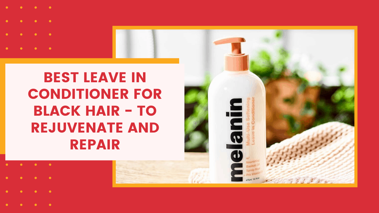 Best Leave In Conditioner For Black Hair – To Rejuvenate And Repair