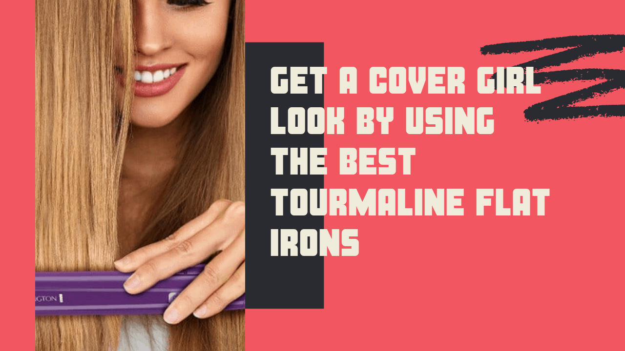 Get A Cover Girl Look By Using The 5 Best Tourmaline Flat Irons
