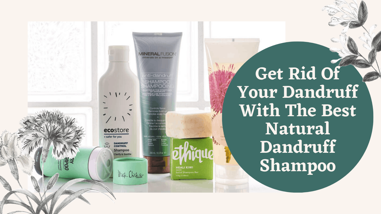 Get Rid Of Your Dandruff With The Best Natural Dandruff Shampoo