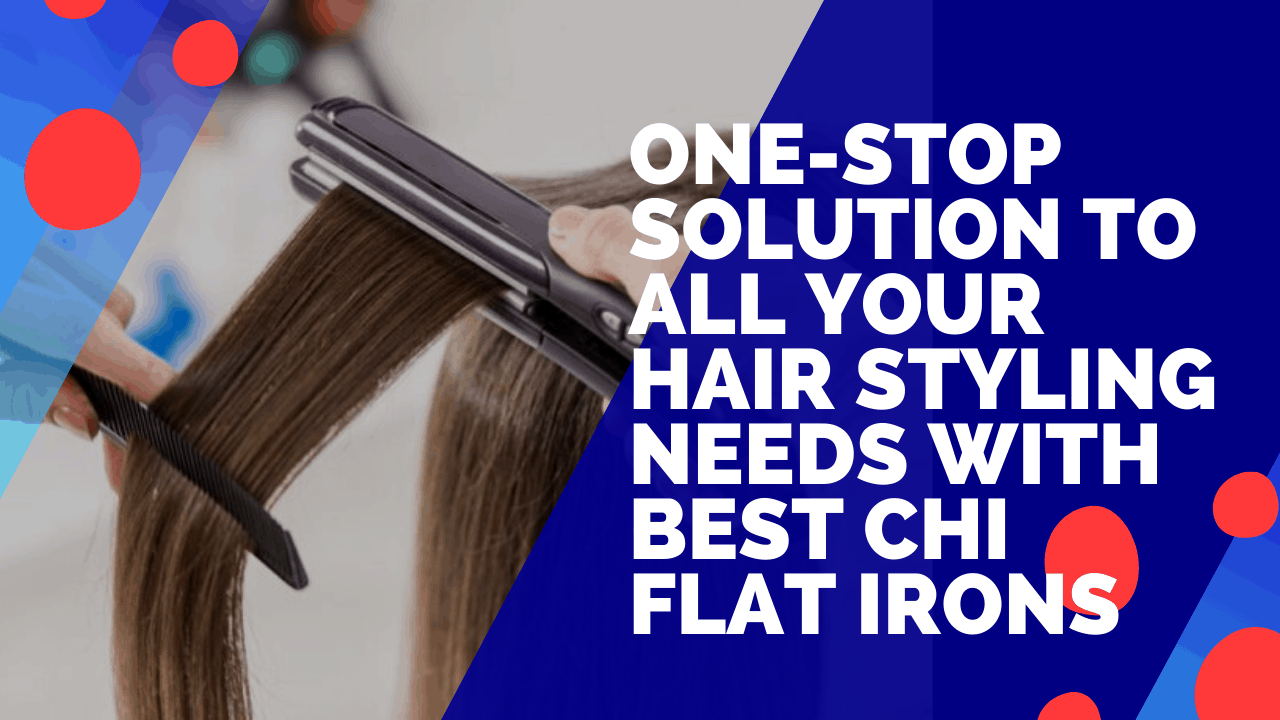 One-Stop Solution To All Your Hair Styling Needs With Best CHI Flat Irons