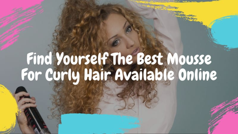 Find Yourself The 5 Best Mousse For Curly Hair Available Online