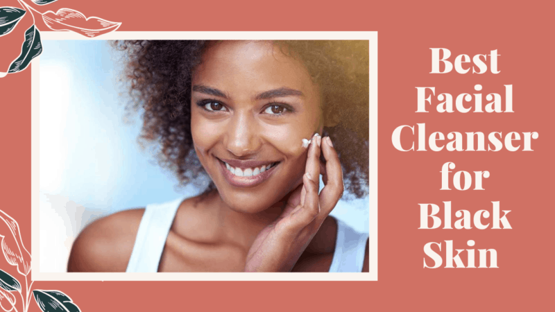 9 Best Facial Cleanser for Black Skin
