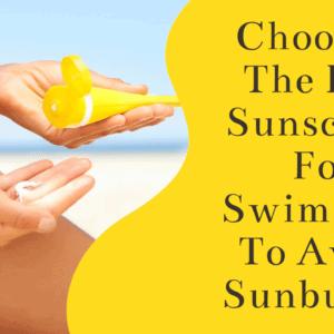 Choosing The Best Sunscreen For Swimming To Avoid Sunburns!