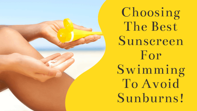 Choosing The 7 Best Sunscreen For Swimming To Avoid Sunburns!