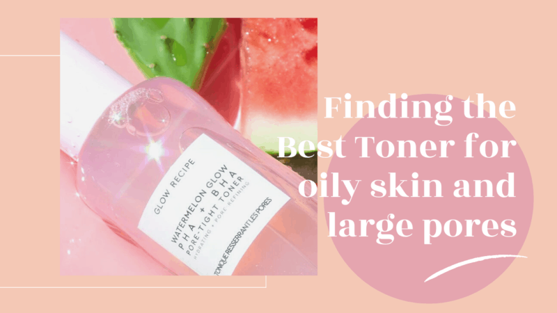 Finding the Best Toner for Oily Skin and Large Pores
