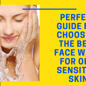 Perfect Guide For Choosing the Best Face Wash For Oily Sensitive Skin