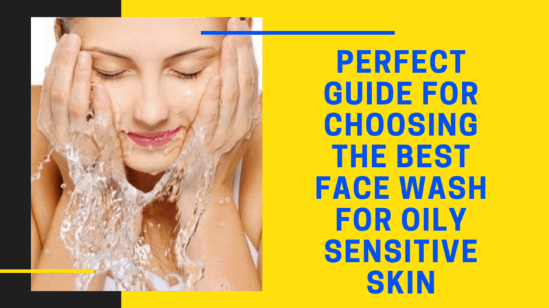 Perfect Guide For Choosing the 7 Best Face Wash For Oily Sensitive Skin