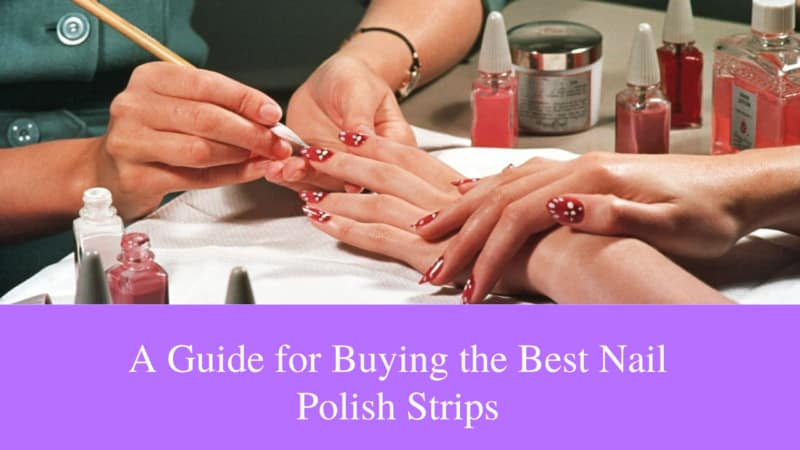 A Guide for Buying the 10 Best Nail Polish Strips