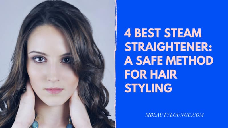 4 Best Steam Straightener: A Safe Method For Hair Styling