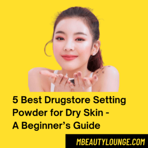 5 Best Drugstore Setting Powder for Dry Skin – A Beginner's Guide