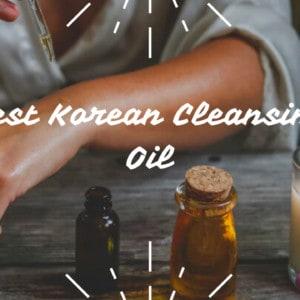 6 Best Korean Cleansing Oil to Always Keep Your Skin Clean