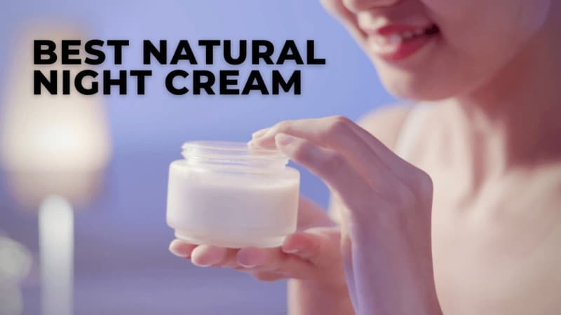 8 Best Natural Night Cream – For Perfect Healthy Skin