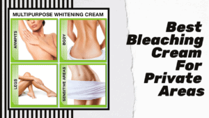 Best Bleaching Creams For Private Areas