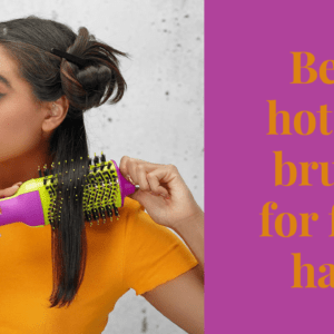 9 best hot air brush for fine hair to Groom your hair